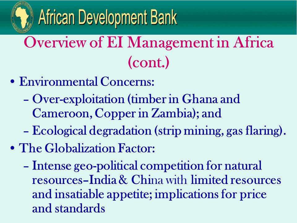 Overview of EI Management in Africa (cont.) Environmental Concerns: –Over-exploitation (timber in Ghana and Cameroon, Copper in Zambia); and –Ecological degradation (strip mining, gas flaring).