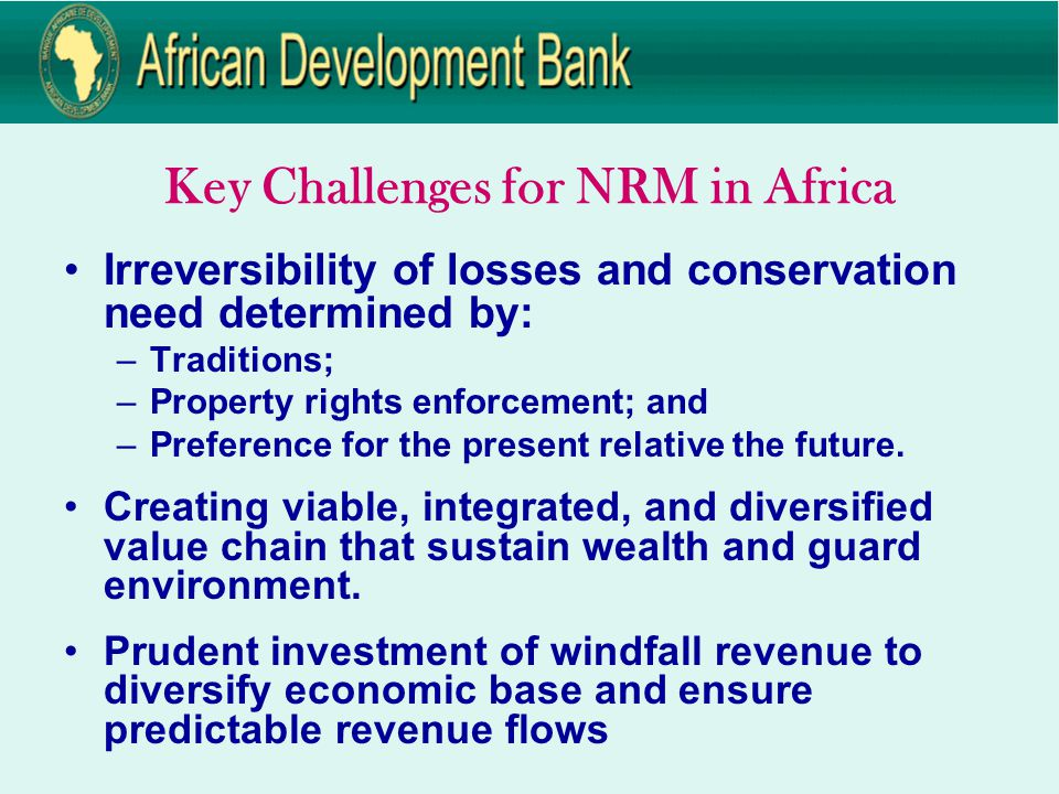 Key Challenges for NRM in Africa Irreversibility of losses and conservation need determined by: –Traditions; –Property rights enforcement; and –Preference for the present relative the future.