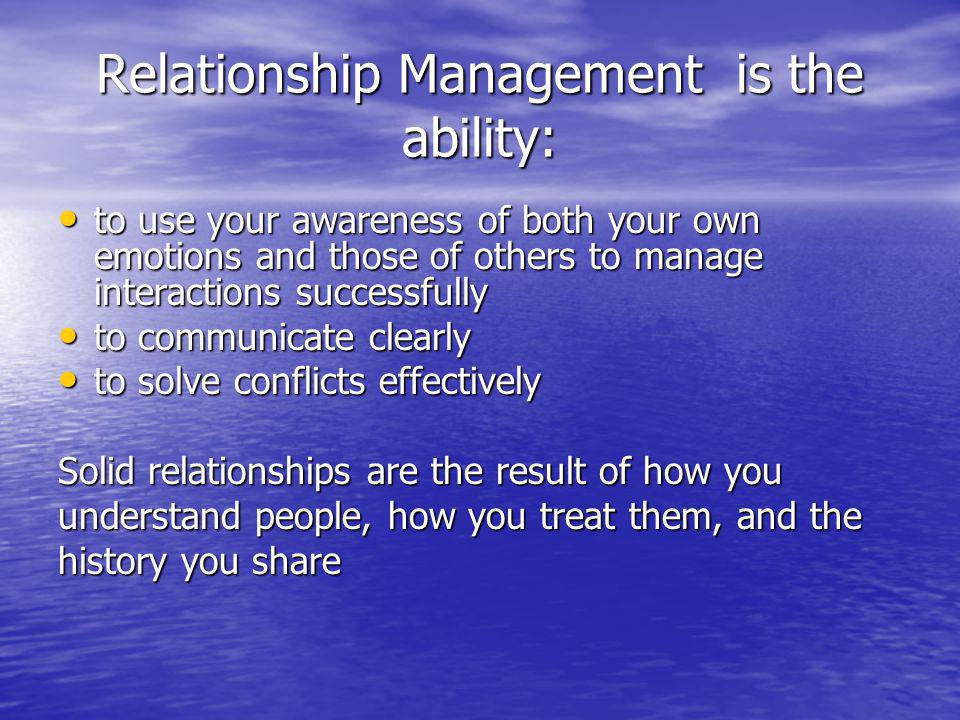Relationship Management is the ability: to use your awareness of both your own emotions and those of others to manage interactions successfully to use your awareness of both your own emotions and those of others to manage interactions successfully to communicate clearly to communicate clearly to solve conflicts effectively to solve conflicts effectively Solid relationships are the result of how you understand people, how you treat them, and the history you share