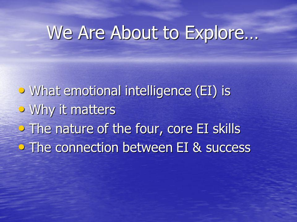 We Are About to Explore… We Are About to Explore… What emotional intelligence (EI) is What emotional intelligence (EI) is Why it matters Why it matters The nature of the four, core EI skills The nature of the four, core EI skills The connection between EI & success The connection between EI & success