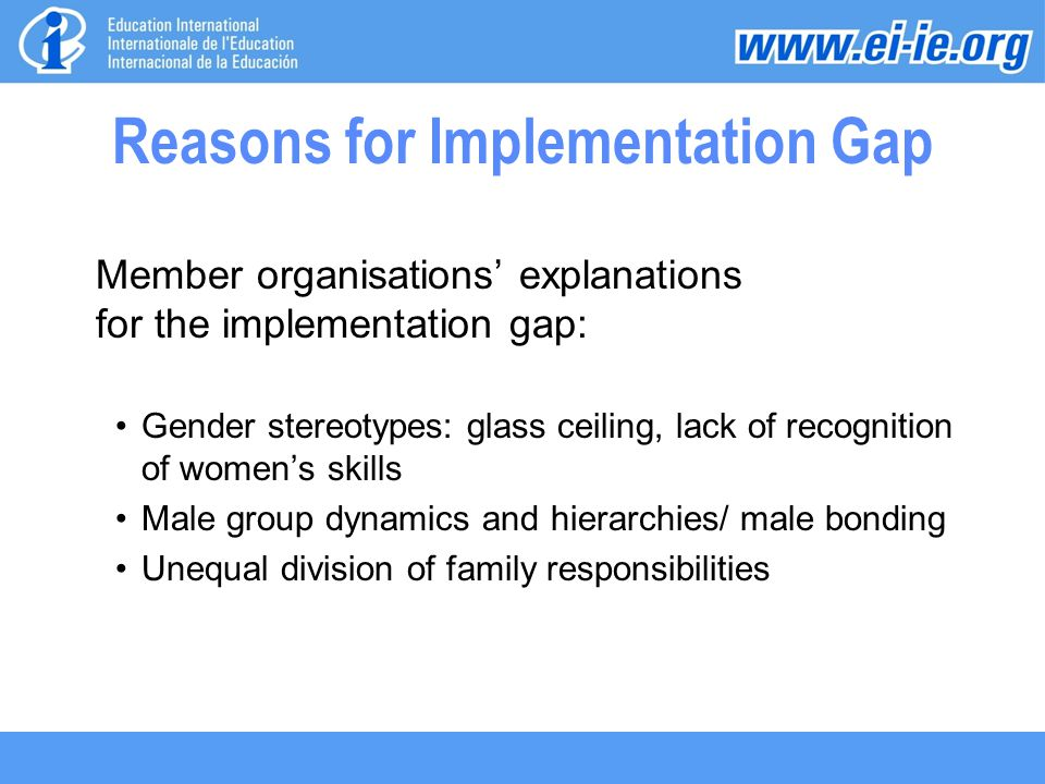 Reasons for Implementation Gap Member organisations' explanations for the implementation gap: Gender stereotypes: glass ceiling, lack of recognition of women's skills Male group dynamics and hierarchies/ male bonding Unequal division of family responsibilities