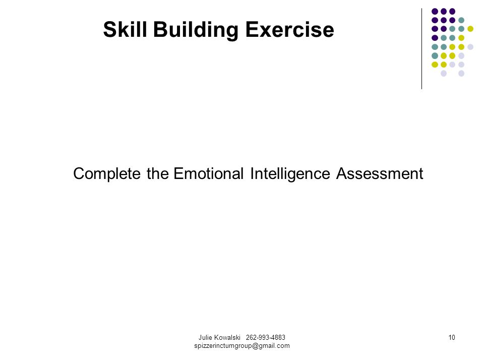 Julie Kowalski 262-993-4883 spizzerinctumgroup@gmail.com 10 Skill Building Exercise Complete the Emotional Intelligence Assessment