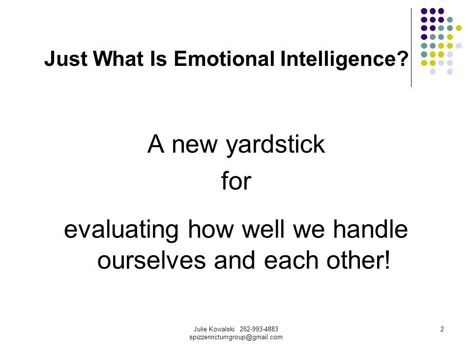 Julie Kowalski 262-993-4883 spizzerinctumgroup@gmail.com 3 Just What Is Emotional Intelligence.
