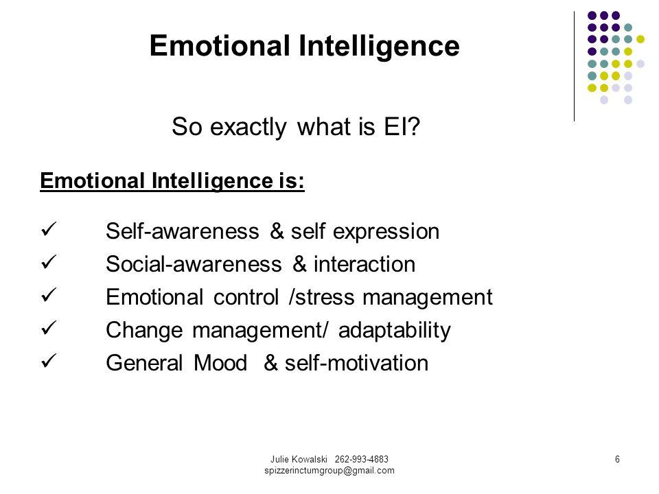 Julie Kowalski 262-993-4883 spizzerinctumgroup@gmail.com 6 Emotional Intelligence So exactly what is EI? Emotional Intelligence is: Self-awareness & s
