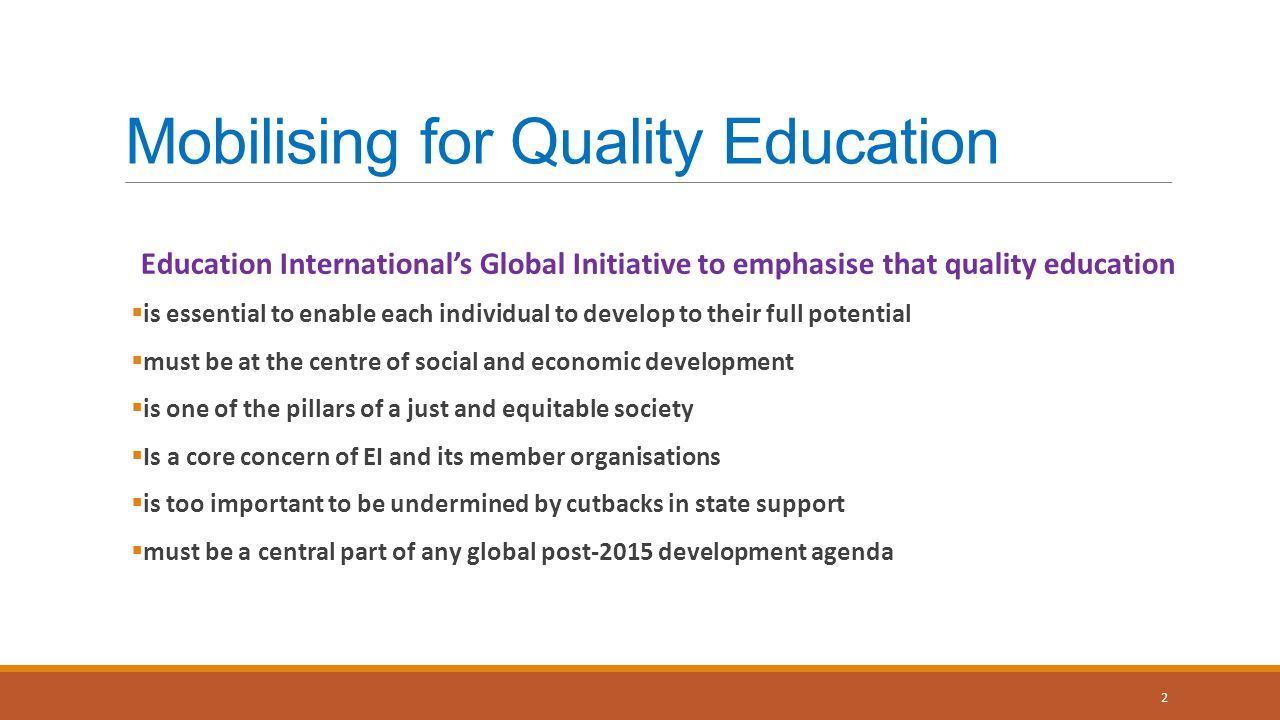Mobilising for Quality Education Education International's Global Initiative to emphasise that quality education  is essential to enable each individual to develop to their full potential  must be at the centre of social and economic development  is one of the pillars of a just and equitable society  Is a core concern of EI and its member organisations  is too important to be undermined by cutbacks in state support  must be a central part of any global post-2015 development agenda 2