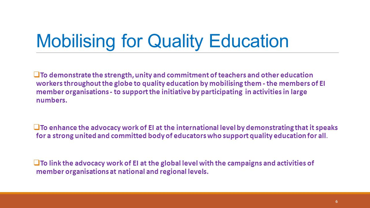 Mobilising for Quality Education  To demonstrate the strength, unity and commitment of teachers and other education workers throughout the globe to quality education by mobilising them - the members of EI member organisations - to support the initiative by participating in activities in large numbers.