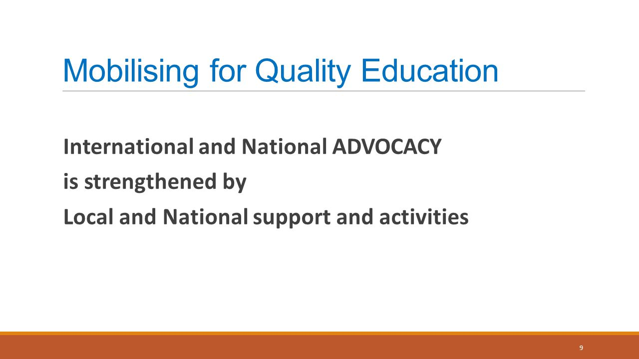 Mobilising for Quality Education International and National ADVOCACY is strengthened by Local and National support and activities 9