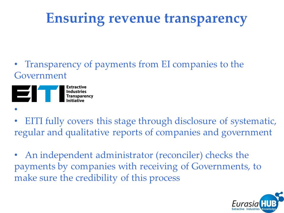 Ensuring revenue transparency Transparency of payments from EI companies to the Government EITI fully covers this stage through disclosure of systematic, regular and qualitative reports of companies and government An independent administrator (reconciler) checks the payments by companies with receiving of Governments, to make sure the credibility of this process