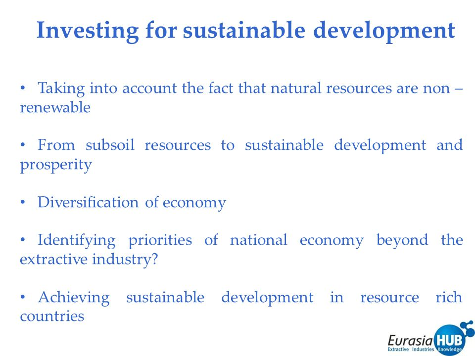 Investing for sustainable development Taking into account the fact that natural resources are non – renewable From subsoil resources to sustainable development and prosperity Diversification of economy Identifying priorities of national economy beyond the extractive industry.