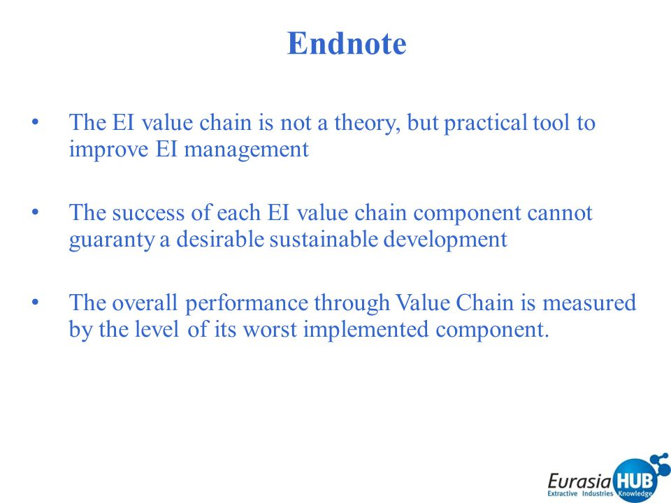 Endnote The EI value chain is not a theory, but practical tool to improve EI management The success of each EI value chain component cannot guaranty a desirable sustainable development The overall performance through Value Chain is measured by the level of its worst implemented component.