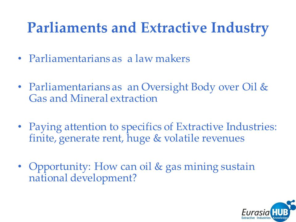 Parliaments and Extractive Industry Parliamentarians as a law makers Parliamentarians as an Oversight Body over Oil & Gas and Mineral extraction Paying attention to specifics of Extractive Industries: finite, generate rent, huge & volatile revenues Opportunity: How can oil & gas mining sustain national development