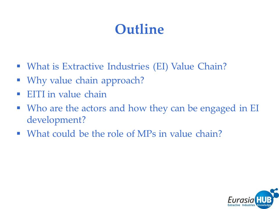 Outline  What is Extractive Industries (EI) Value Chain.