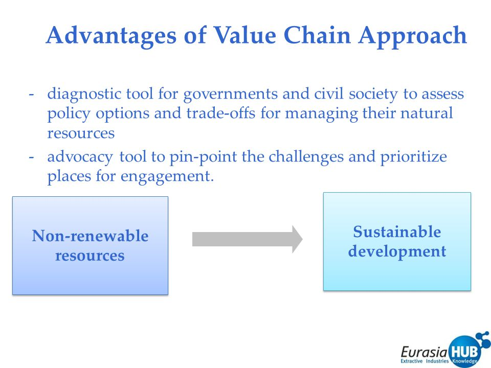 Advantages of Value Chain Approach -diagnostic tool for governments and civil society to assess policy options and trade-offs for managing their natural resources -advocacy tool to pin-point the challenges and prioritize places for engagement.