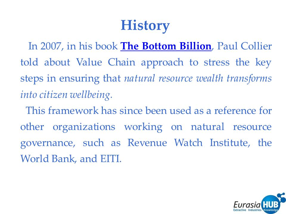 History In 2007, in his book The Bottom Billion, Paul Collier told about Value Chain approach to stress the key steps in ensuring that natural resource wealth transforms into citizen wellbeing.The Bottom Billion This framework has since been used as a reference for other organizations working on natural resource governance, such as Revenue Watch Institute, the World Bank, and EITI.