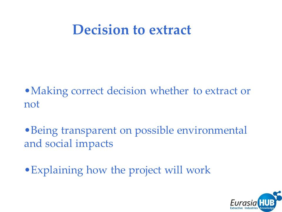 Decision to extract Making correct decision whether to extract or not Being transparent on possible environmental and social impacts Explaining how the project will work