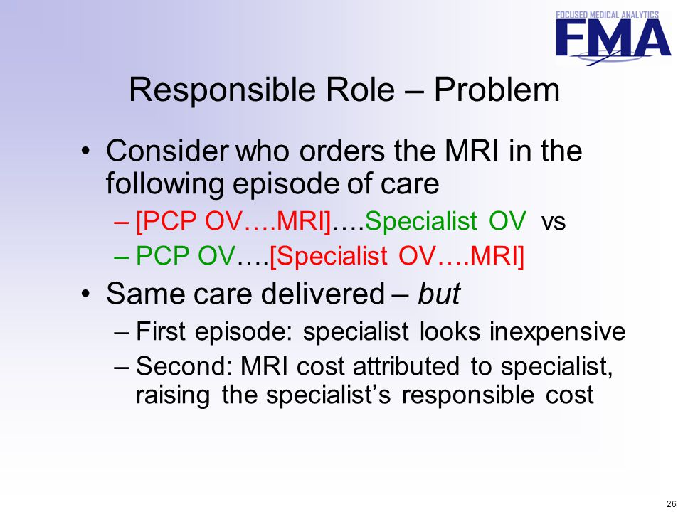 26 Responsible Role – Problem Consider who orders the MRI in the following episode of care –[PCP OV….MRI]….Specialist OV vs –PCP OV….[Specialist OV….M