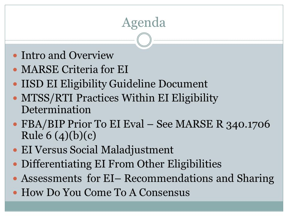 Agenda Intro and Overview MARSE Criteria for EI IISD EI Eligibility Guideline Document MTSS/RTI Practices Within EI Eligibility Determination FBA/BIP Prior To EI Eval – See MARSE R 340.1706 Rule 6 (4)(b)(c) EI Versus Social Maladjustment Differentiating EI From Other Eligibilities Assessments for EI– Recommendations and Sharing How Do You Come To A Consensus