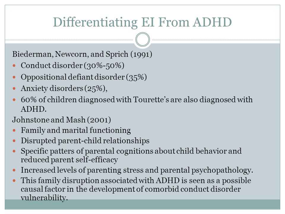 Differentiating EI From ADHD Biederman, Newcorn, and Sprich (1991) Conduct disorder (30%-50%) Oppositional defiant disorder (35%) Anxiety disorders (25%), 60% of children diagnosed with Tourette's are also diagnosed with ADHD.