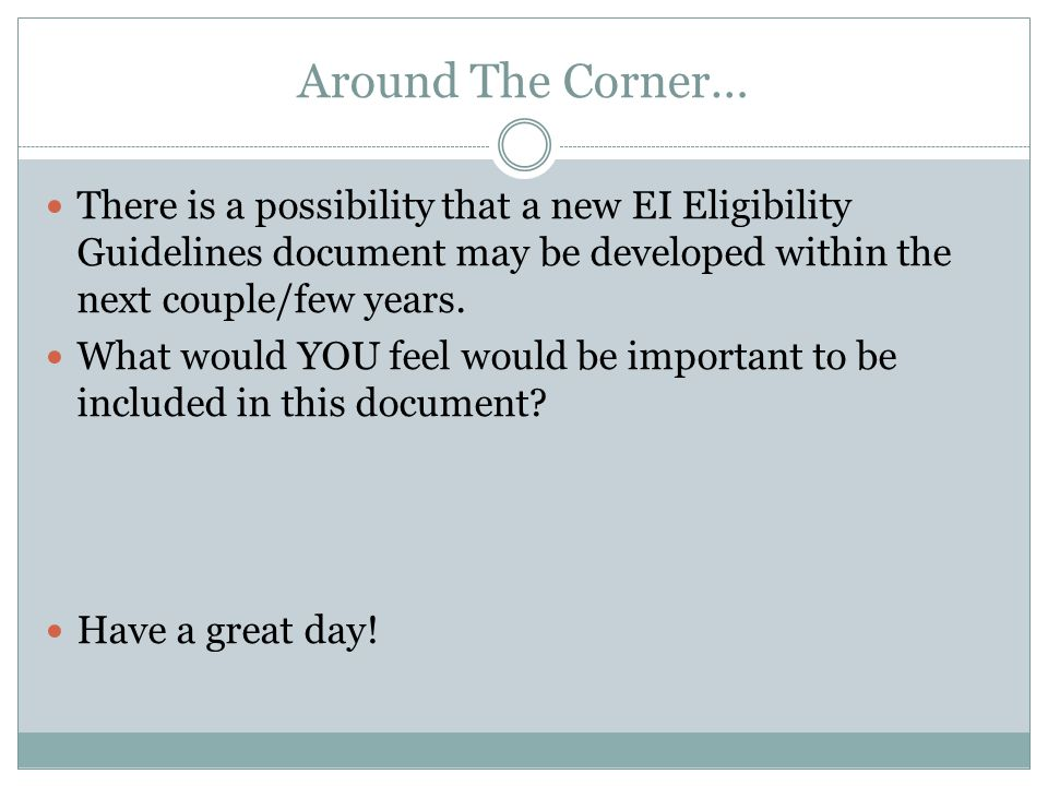 Around The Corner… There is a possibility that a new EI Eligibility Guidelines document may be developed within the next couple/few years.
