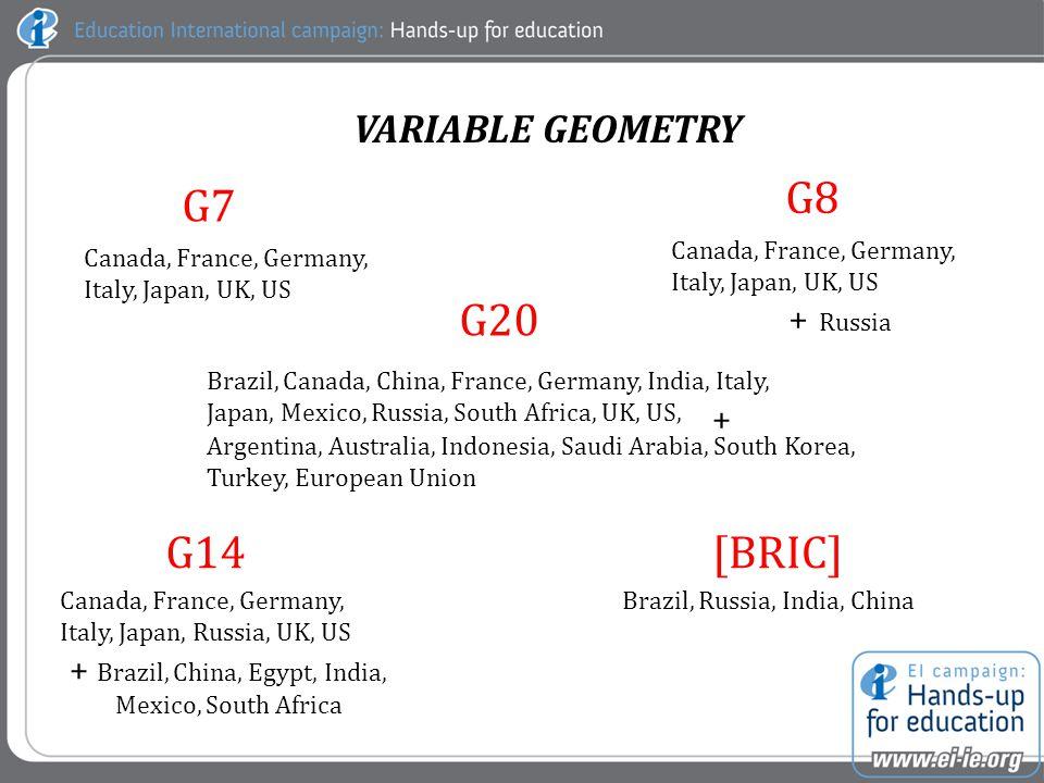 G7 G8 G14[BRIC] Canada, France, Germany, Italy, Japan, UK, US Canada, France, Germany, Italy, Japan, UK, US + Russia Canada, France, Germany, Italy, Japan, Russia, UK, US + Brazil, China, Egypt, India, Mexico, South Africa Brazil, Russia, India, China VARIABLE GEOMETRY G20 Brazil, Canada, China, France, Germany, India, Italy, Japan, Mexico, Russia, South Africa, UK, US, Argentina, Australia, Indonesia, Saudi Arabia, South Korea, Turkey, European Union +