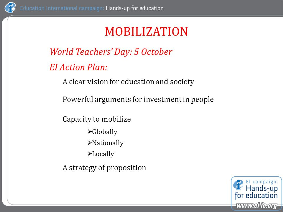 MOBILIZATION A clear vision for education and society Powerful arguments for investment in people Capacity to mobilize  Globally  Nationally  Locally A strategy of proposition World Teachers' Day: 5 October EI Action Plan: