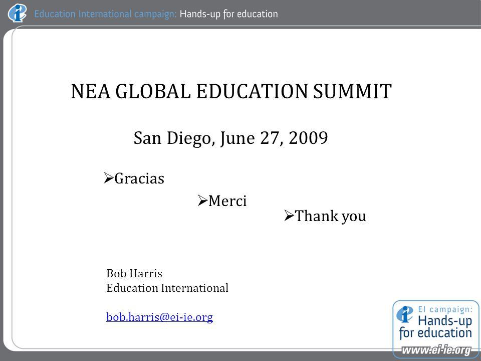 NEA GLOBAL EDUCATION SUMMIT San Diego, June 27, 2009  Gracias  Merci  Thank you Bob Harris Education International bob.harris@ei-ie.org