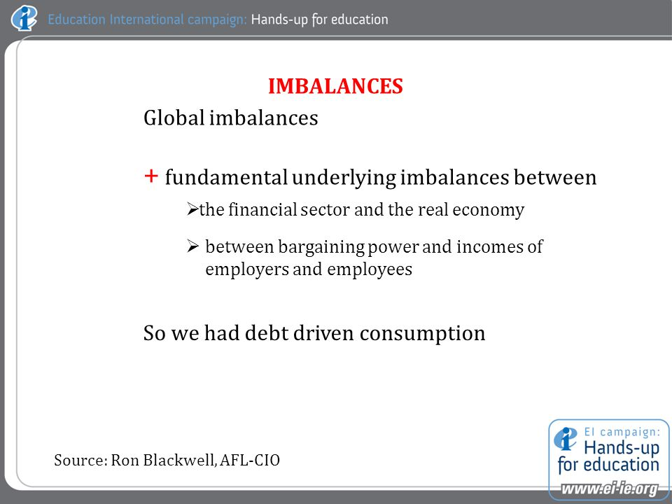 Global imbalances + fundamental underlying imbalances between  the financial sector and the real economy  between bargaining power and incomes of employers and employees So we had debt driven consumption Source: Ron Blackwell, AFL-CIO IMBALANCES