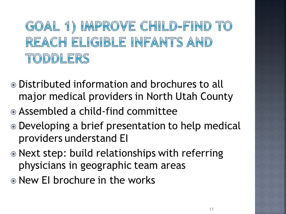  Distributed information and brochures to all major medical providers in North Utah County  Assembled a child-find committee  Developing a brief presentation to help medical providers understand EI  Next step: build relationships with referring physicians in geographic team areas  New EI brochure in the works 11