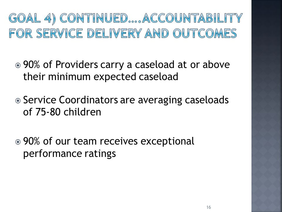  90% of Providers carry a caseload at or above their minimum expected caseload  Service Coordinators are averaging caseloads of 75-80 children  90% of our team receives exceptional performance ratings 16