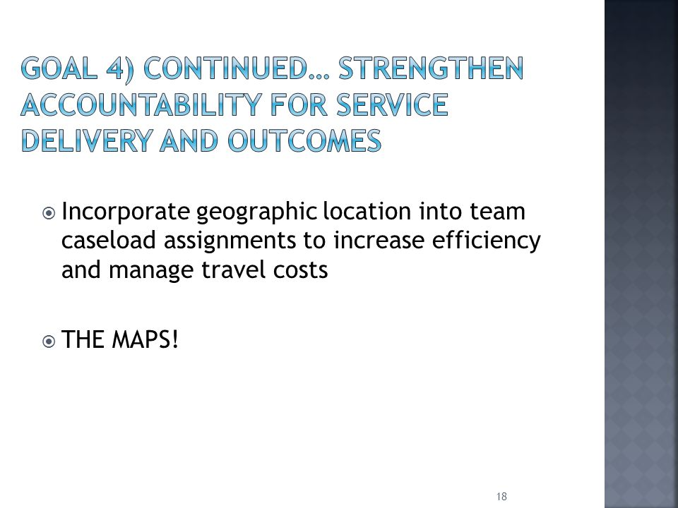  Incorporate geographic location into team caseload assignments to increase efficiency and manage travel costs  THE MAPS.