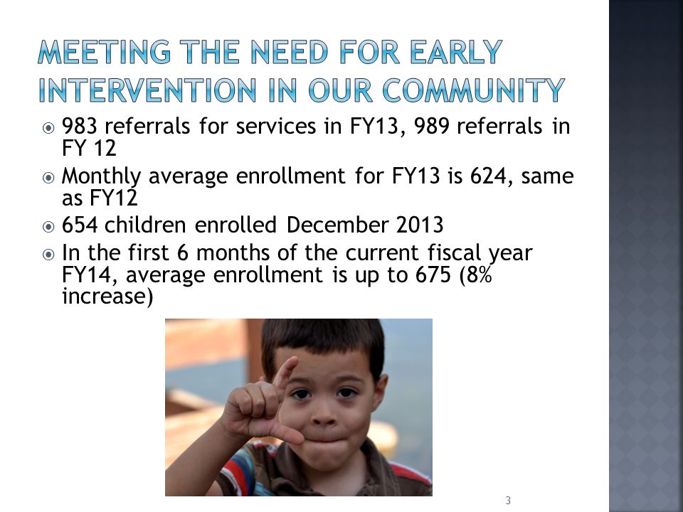  983 referrals for services in FY13, 989 referrals in FY 12  Monthly average enrollment for FY13 is 624, same as FY12  654 children enrolled December 2013  In the first 6 months of the current fiscal year FY14, average enrollment is up to 675 (8% increase) 3