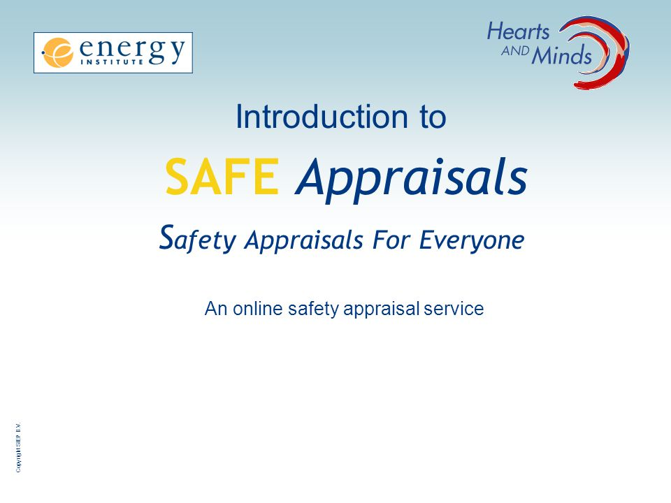 Copyright SIEP B.V. Introduction to SAFE Appraisals S afety Appraisals For Everyone An online safety appraisal service