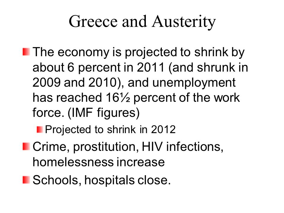 Greece and Austerity The economy is projected to shrink by about 6 percent in 2011 (and shrunk in 2009 and 2010), and unemployment has reached 16½ percent of the work force.