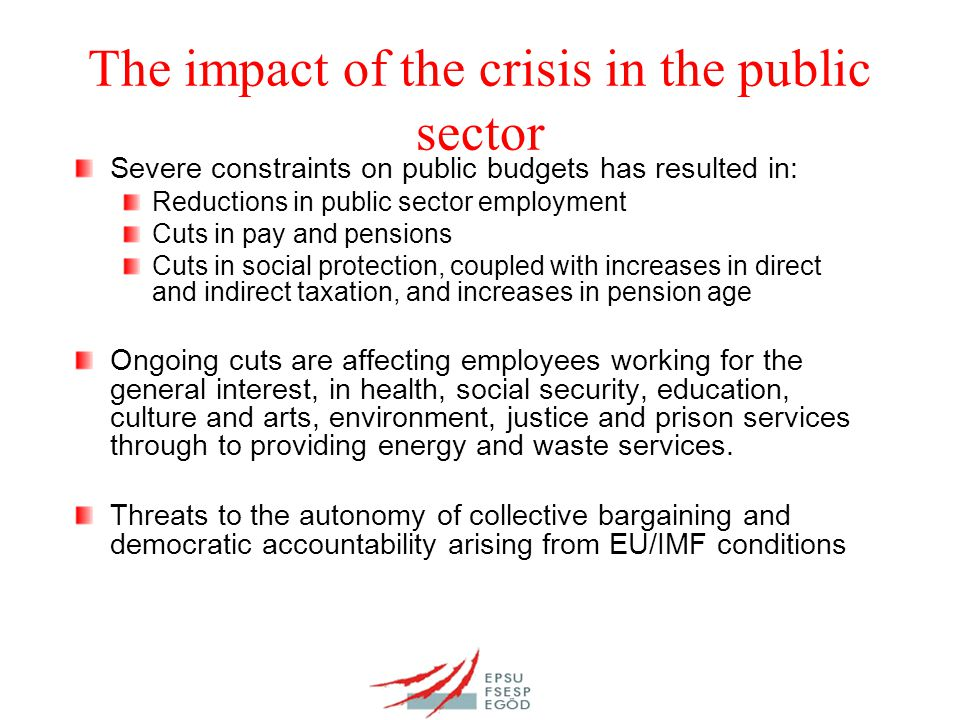 The impact of the crisis in the public sector Severe constraints on public budgets has resulted in: Reductions in public sector employment Cuts in pay and pensions Cuts in social protection, coupled with increases in direct and indirect taxation, and increases in pension age Ongoing cuts are affecting employees working for the general interest, in health, social security, education, culture and arts, environment, justice and prison services through to providing energy and waste services.