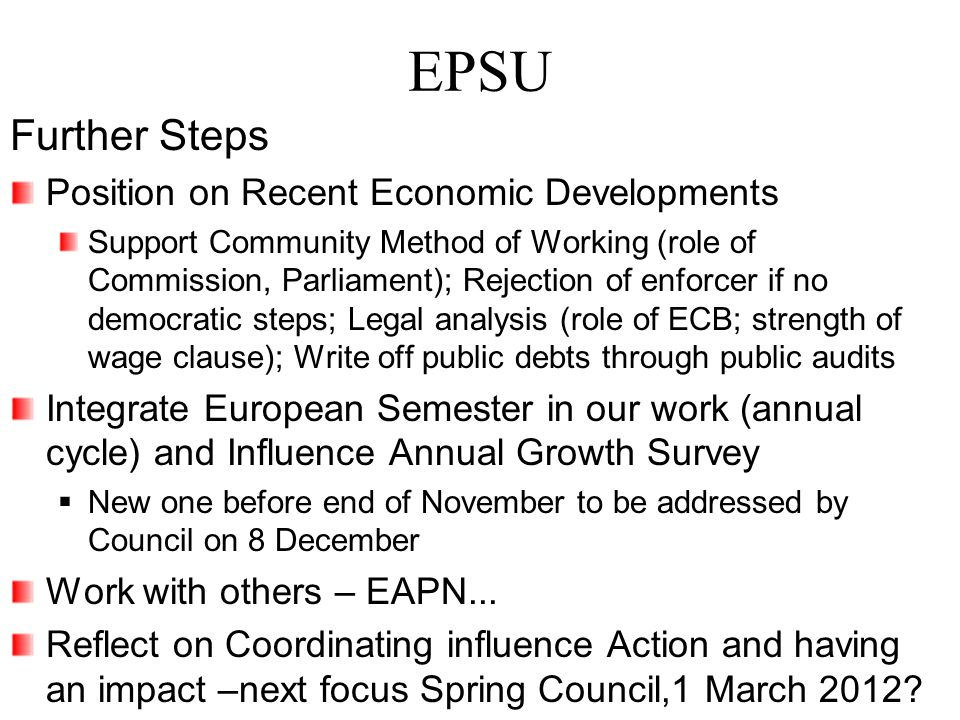 EPSU Further Steps Position on Recent Economic Developments Support Community Method of Working (role of Commission, Parliament); Rejection of enforcer if no democratic steps; Legal analysis (role of ECB; strength of wage clause); Write off public debts through public audits Integrate European Semester in our work (annual cycle) and Influence Annual Growth Survey  New one before end of November to be addressed by Council on 8 December Work with others – EAPN...