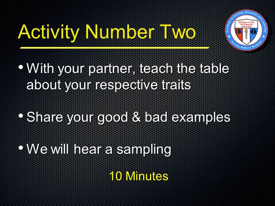 Activity Number Two With your partner, teach the table about your respective traits With your partner, teach the table about your respective traits Share your good & bad examples Share your good & bad examples We will hear a sampling We will hear a sampling 10 Minutes
