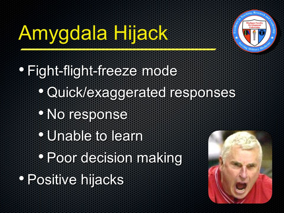 Amygdala Hijack Fight-flight-freeze mode Fight-flight-freeze mode Quick/exaggerated responses Quick/exaggerated responses No response No response Unable to learn Unable to learn Poor decision making Poor decision making Positive hijacks Positive hijacks