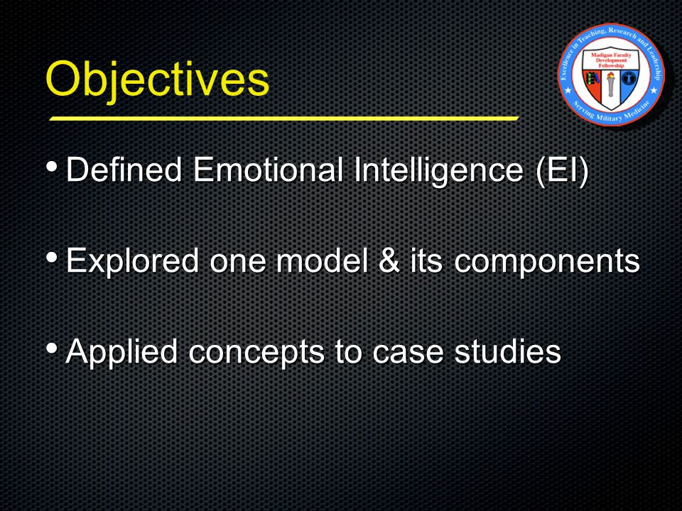 Objectives Defined Emotional Intelligence (EI) Defined Emotional Intelligence (EI) Explored one model & its components Explored one model & its components Applied concepts to case studies Applied concepts to case studies