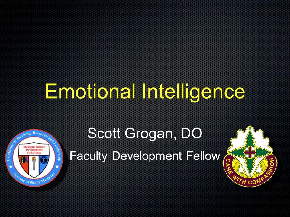 Emotional Intelligence Scott Grogan, DO Faculty Development Fellow