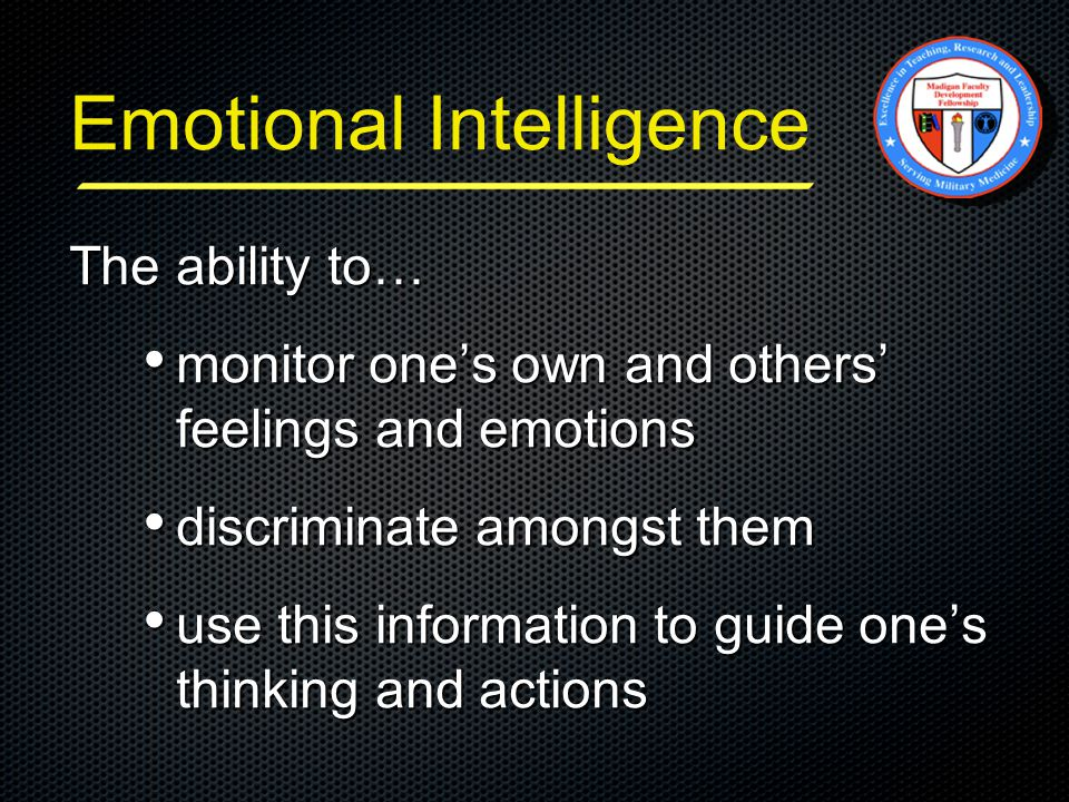 The ability to… monitor one's own and others' feelings and emotions monitor one's own and others' feelings and emotions discriminate amongst them discriminate amongst them use this information to guide one's thinking and actions use this information to guide one's thinking and actions Emotional Intelligence