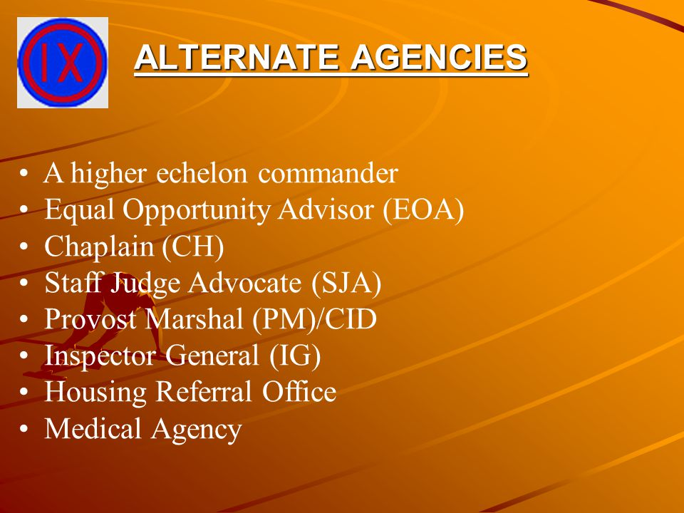 ALTERNATE AGENCIES A higher echelon commander Equal Opportunity Advisor (EOA) Chaplain (CH) Staff Judge Advocate (SJA) Provost Marshal (PM)/CID Inspec