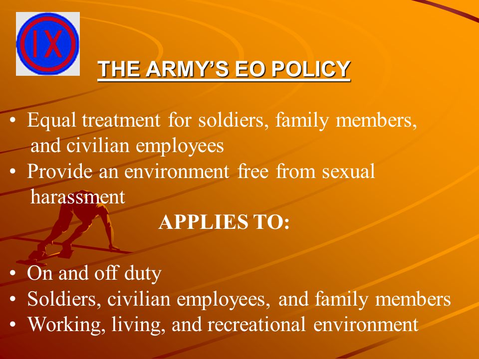 THE ARMY'S EO POLICY Equal treatment for soldiers, family members, and civilian employees Provide an environment free from sexual harassment APPLIES T
