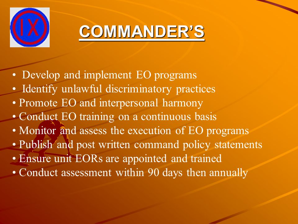 COMMANDER'S Develop and implement EO programs Identify unlawful discriminatory practices Promote EO and interpersonal harmony Conduct EO training on a