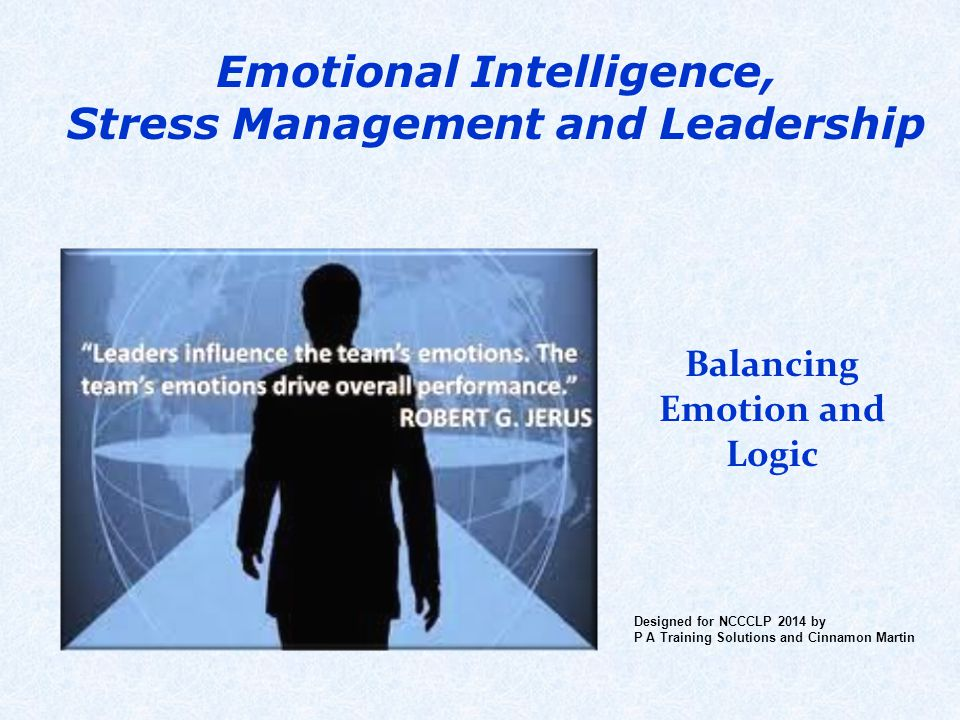 Emotional Intelligence, Stress Management and Leadership Balancing Emotion and Logic Designed for NCCCLP 2014 by P A Training Solutions and Cinnamon M