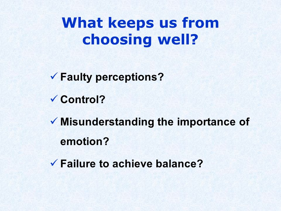 What keeps us from choosing well. Faulty perceptions.