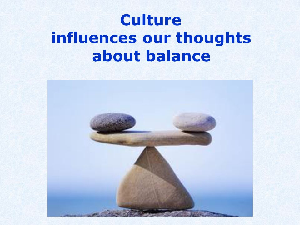 Culture influences our thoughts about balance