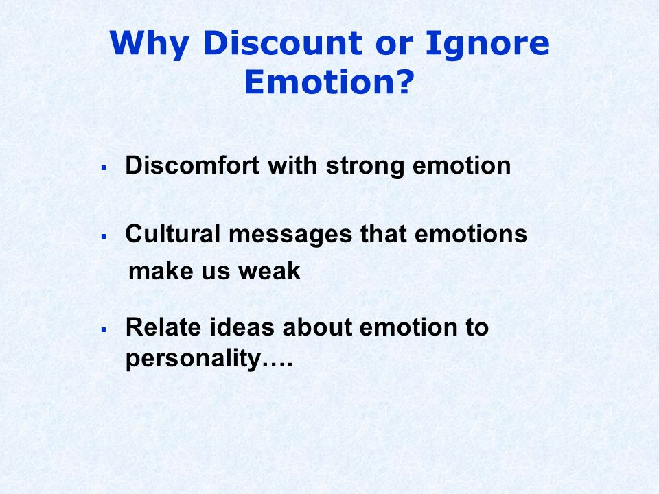 Why Discount or Ignore Emotion?  Discomfort with strong emotion  Cultural messages that emotions make us weak  Relate ideas about emotion to person