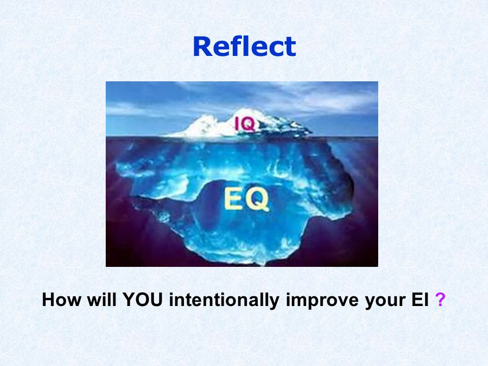 Reflect How will YOU intentionally improve your EI ?