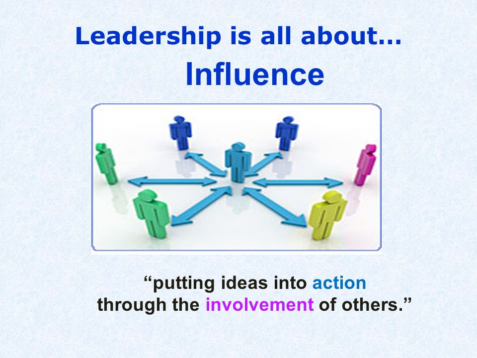 Leadership is all about… Influence putting ideas into action through the involvement of others.