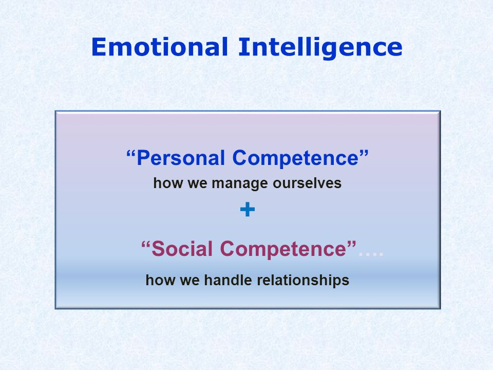 """Emotional Intelligence """"Personal Competence"""" how we manage ourselves + """"Social Competence""""…. how we handle relationships"""